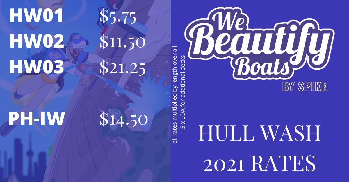 Hull Wash Rates 2021 from We Beautify Boats - Toronto<br/>HW01 - $5.75<br/><br/>HW02 - $11.50<br/><br/>HW03 - $21.25<br/><br/>PH-IW - $14.50<br/>