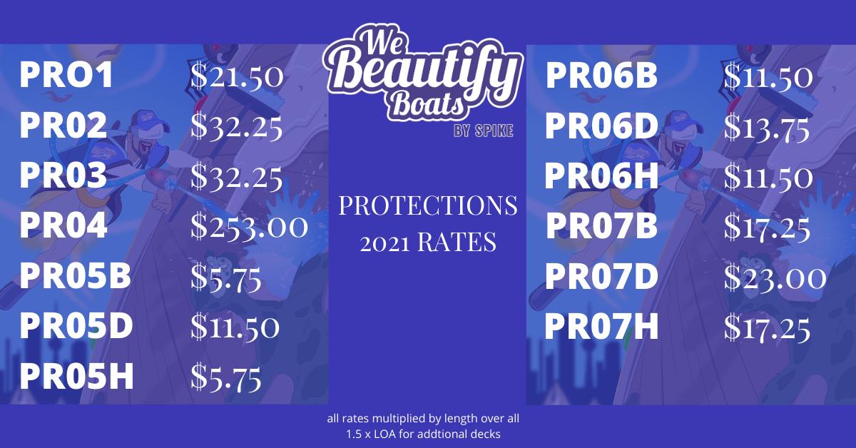 Protections Rates 2021 from We Beautify Boats - Toronto<br/><br/>PRO1 - $21.50PR02 - $32.25PR03- $32.25PR04- $253.00PR05B- $5.75PR05D- $11.50<br/><br/>PR05H- $5.75<br/><br/>PR06B- $11.50PR06D- $13.75PR06H- $11.50PR07B- $17.25PR07D- $23.00PR07H- $17.25
